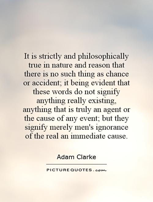 It is strictly and philosophically true in nature and reason that there is no such thing as chance or accident; it being evident that these words do not signify anything really existing, anything that is truly an agent or the cause of any event; but they signify merely men's ignorance of the real an immediate cause Picture Quote #1