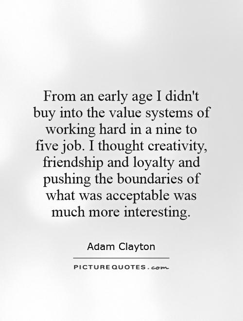 From an early age I didn't buy into the value systems of working hard in a nine to five job. I thought creativity, friendship and loyalty and pushing the boundaries of what was acceptable was much more interesting Picture Quote #1