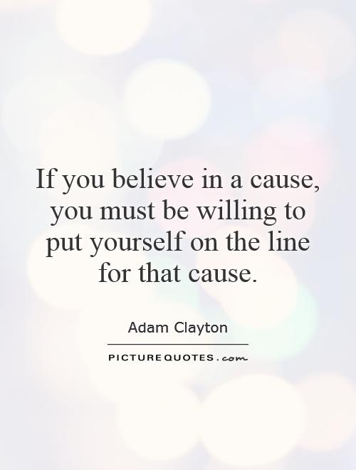 If you believe in a cause, you must be willing to put yourself on the line for that cause Picture Quote #1