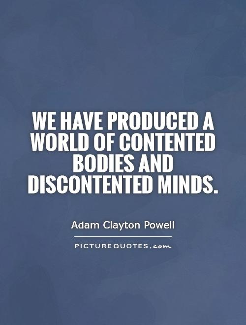 We have produced a world of contented bodies and discontented minds Picture Quote #1