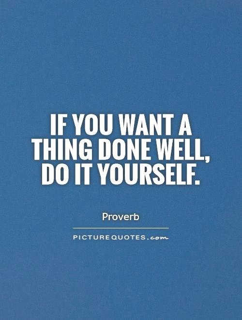 Do It Yourself: If You Want A Thing Done Well, Do It Yourself