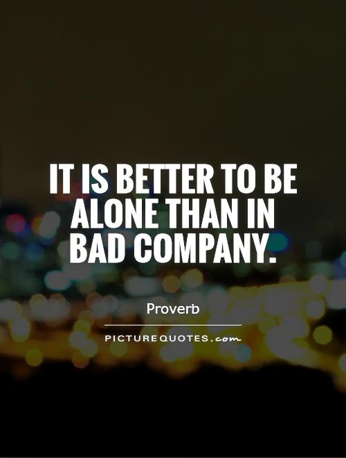 It is better to be alone than in bad company Picture Quote #1