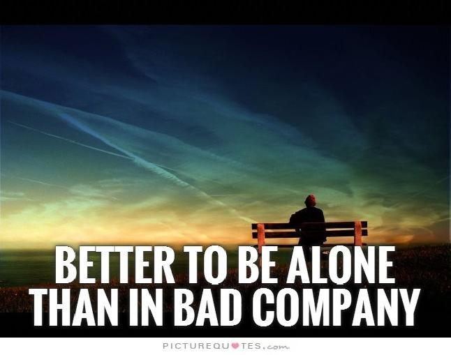 It is better to be alone than in bad company Picture Quote #2