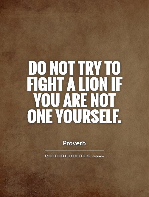 Do not try to fight a lion if you are not one yourself Picture Quote #1