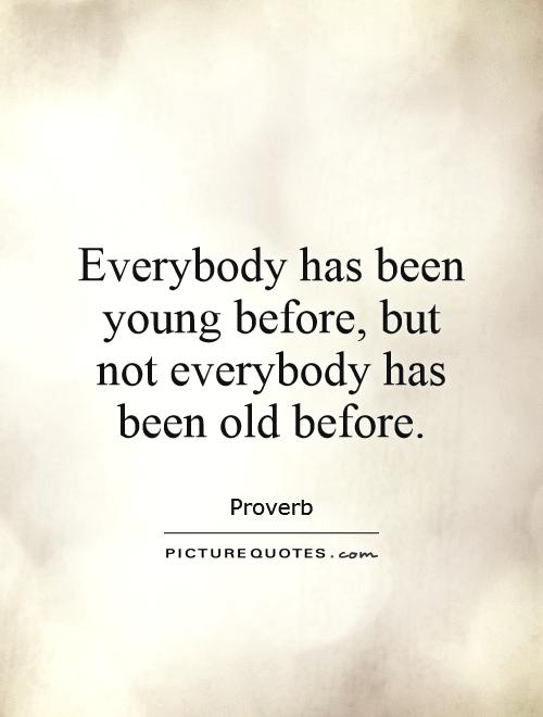 Everybody has been young before, but not everybody has been old before Picture Quote #1