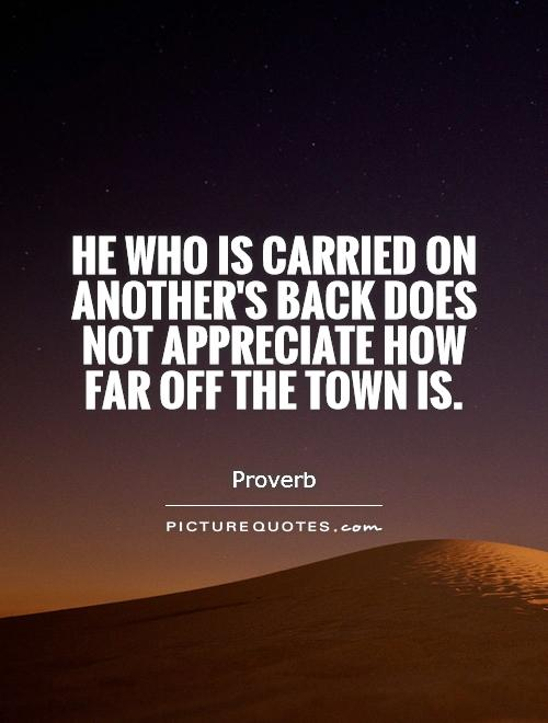 He who is carried on another's back does not appreciate how far off the town is Picture Quote #1