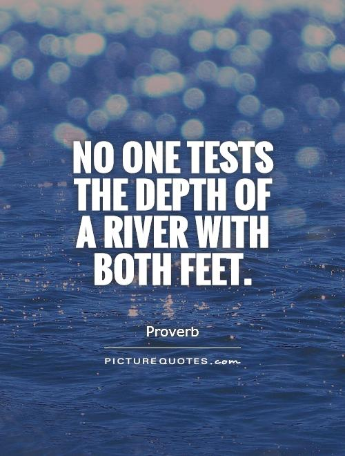 No one tests the depth of a river with both feet Picture Quote #1