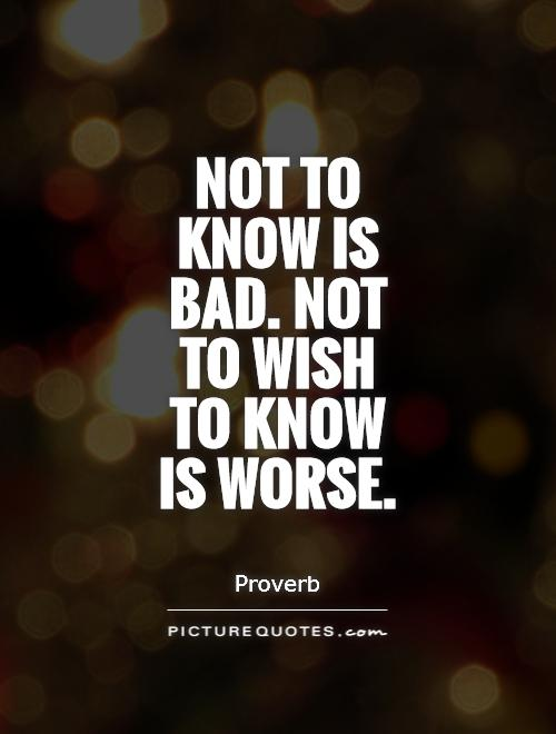 Not to know is bad. Not to wish to know is worse Picture Quote #1