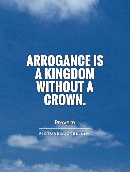 Arrogance is a kingdom without a crown Picture Quote #1