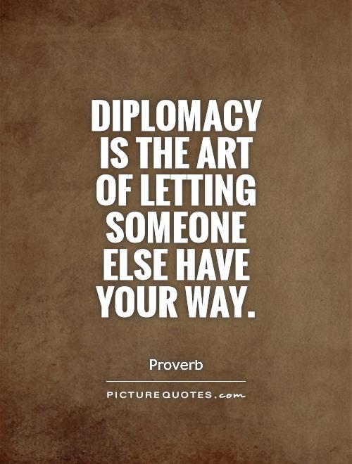 Diplomacy is the art of letting someone else have your way Picture Quote #1