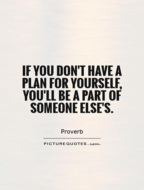 If you don't have a plan for yourself, you'll be a part of someone else's Picture Quote #1