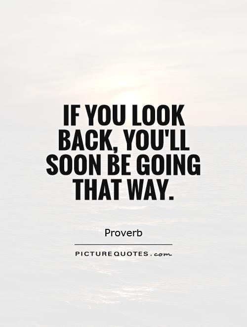 If you look back, you'll soon be going that way Picture Quote #1