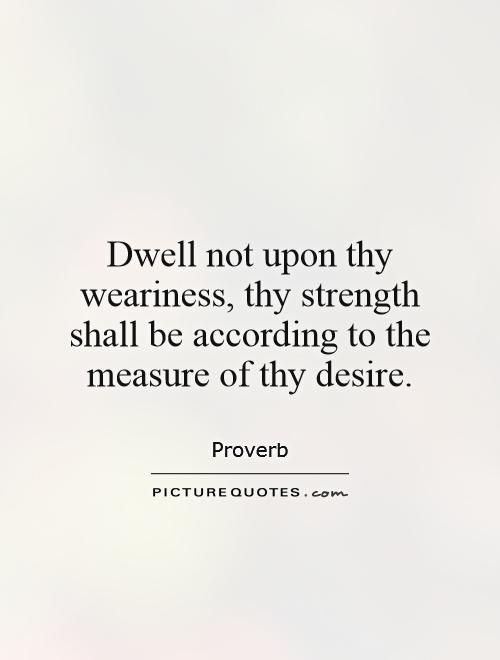 Dwell not upon thy weariness, thy strength shall be according to the measure of thy desire Picture Quote #1