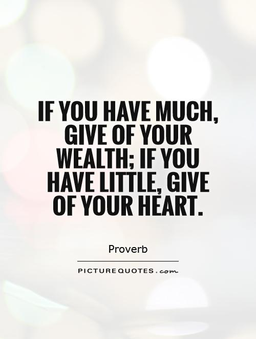 If you have much, give of your wealth; if you have little, give of your heart Picture Quote #1