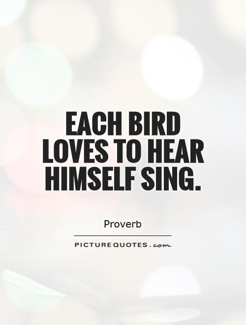 Each bird loves to hear himself sing Picture Quote #1
