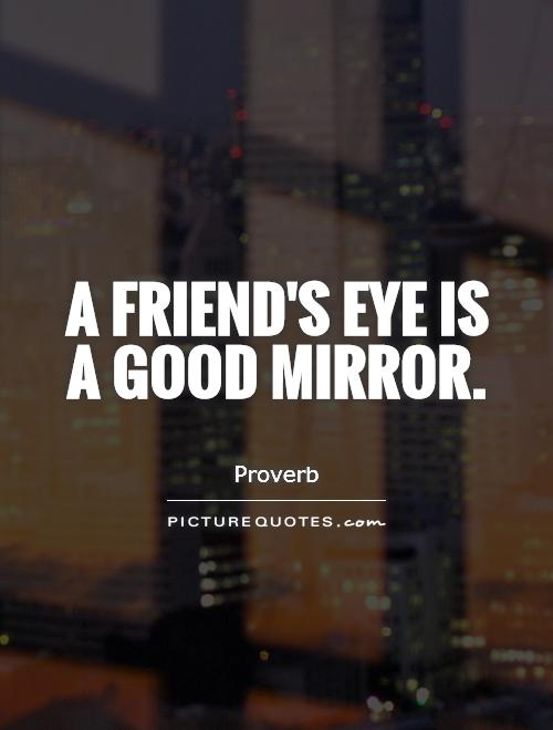 A friend's eye is a good mirror Picture Quote #1