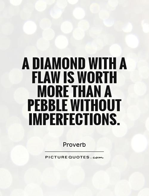 A diamond with a flaw is worth more than a pebble without imperfections Picture Quote #1