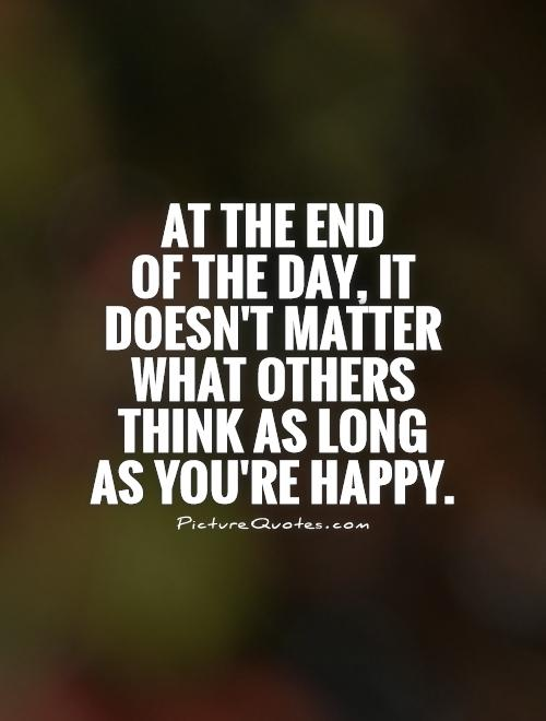 At the end  of the day, it doesn't matter what others think as long as you're happy Picture Quote #1