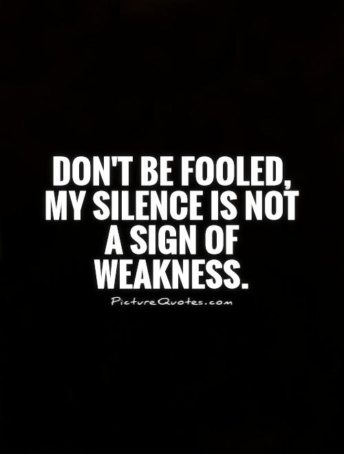 Don't be fooled, my silence is not a sign of weakness Picture Quote #1