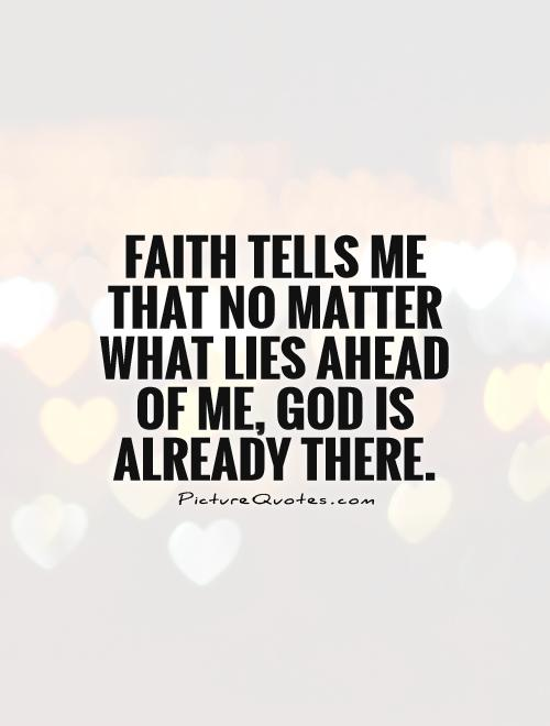 Faith tells me that no matter what lies ahead of me, God is already there Picture Quote #1