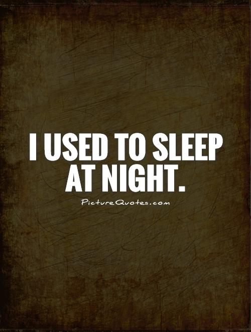 I used to sleep at night Picture Quote #1