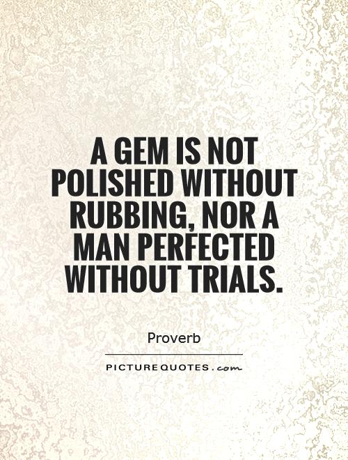 A gem is not polished without rubbing, nor a man perfected without trials Picture Quote #1