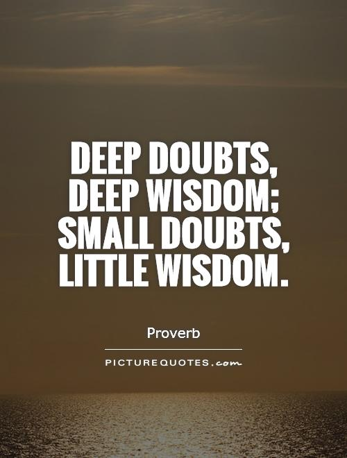 Deep doubts, deep wisdom; small doubts, little wisdom Picture Quote #1