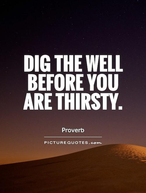 Dig the well before you are thirsty Picture Quote #1