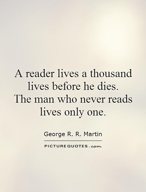 A reader lives a thousand lives before he dies.  The man who never reads lives only one Picture Quote #1