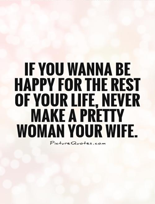 If you wanna be happy for the rest of your life, Never make a pretty woman your wife Picture Quote #1