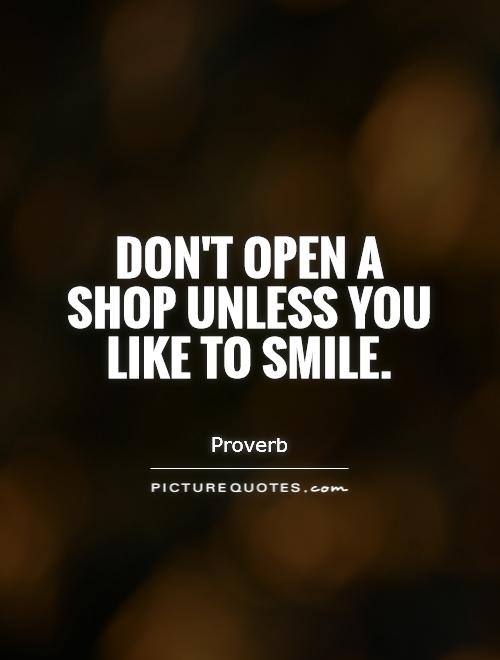 Don't open a shop unless you like to smile Picture Quote #1
