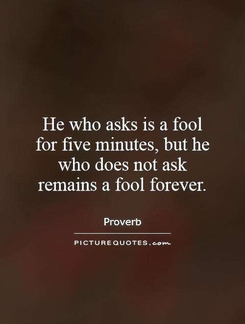 He who asks is a fool for five minutes, but he who does not ask remains a fool forever Picture Quote #1
