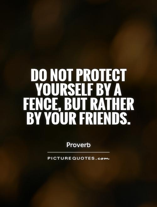Do not protect yourself by a fence, but rather by your friends Picture Quote #1