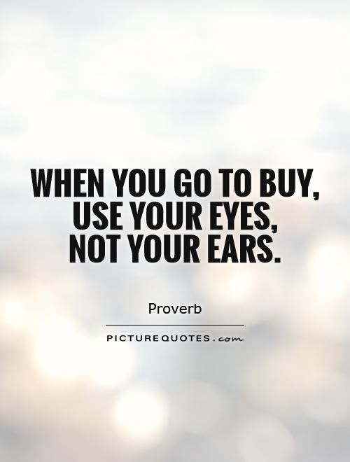 When you go to buy, use your eyes,  not your ears Picture Quote #1