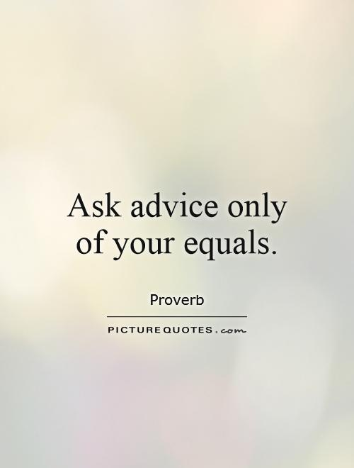 Ask advice only of your equals Picture Quote #1