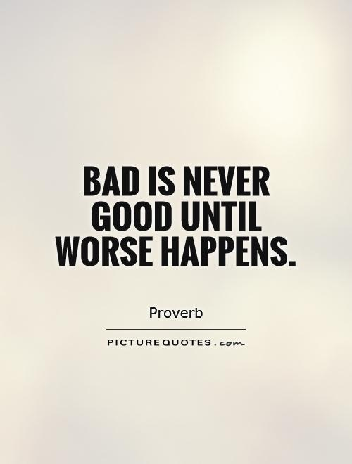 Bad is never good until worse happens Picture Quote #1