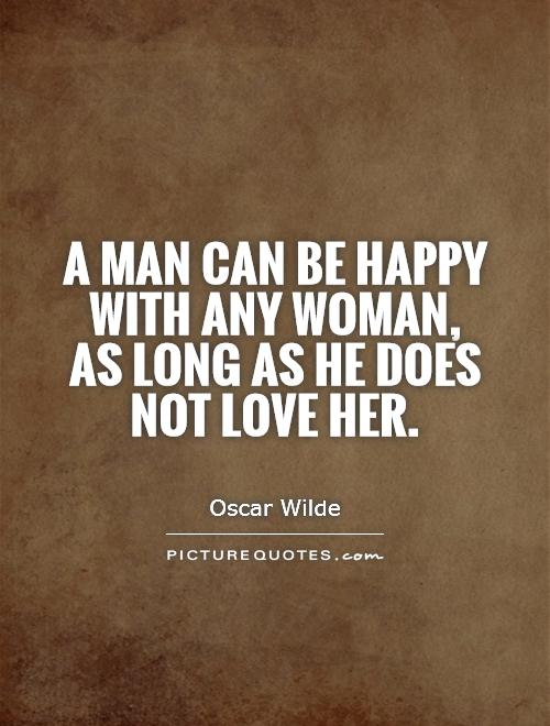 A man can be happy with any woman, as long as he does not love her Picture Quote #1
