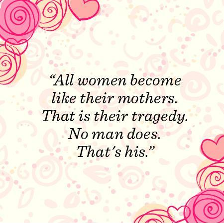 All women become like their mothers.  That is their tragedy.  No man does.  That's his Picture Quote #1