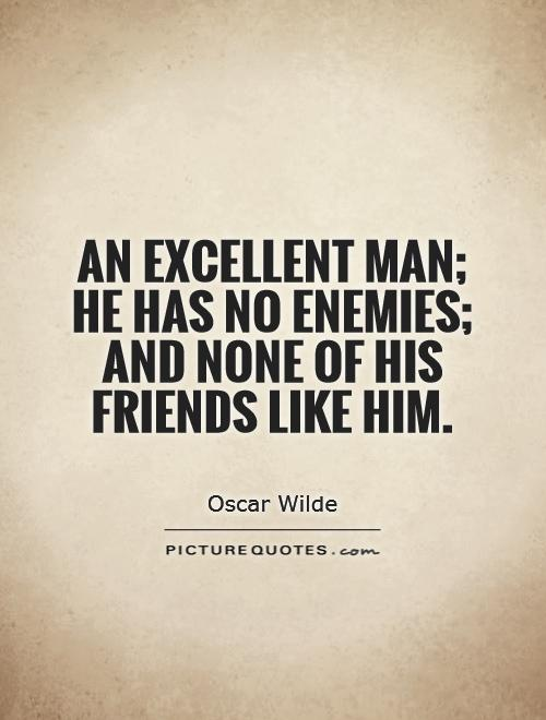 An excellent man; he has no enemies; and none of his friends like him Picture Quote #1
