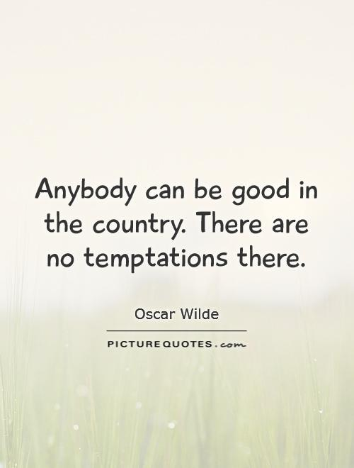 Anybody can be good in the country. There are no temptations there Picture Quote #1