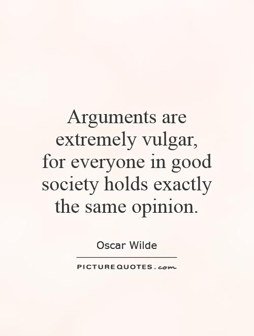 Arguments are extremely vulgar,  for everyone in good society holds exactly the same opinion Picture Quote #1