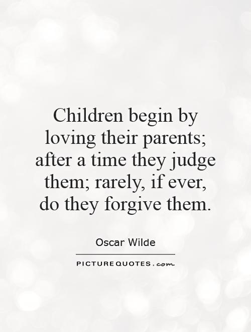 Children begin by loving their parents; after a time they judge them; rarely, if ever, do they forgive them Picture Quote #1