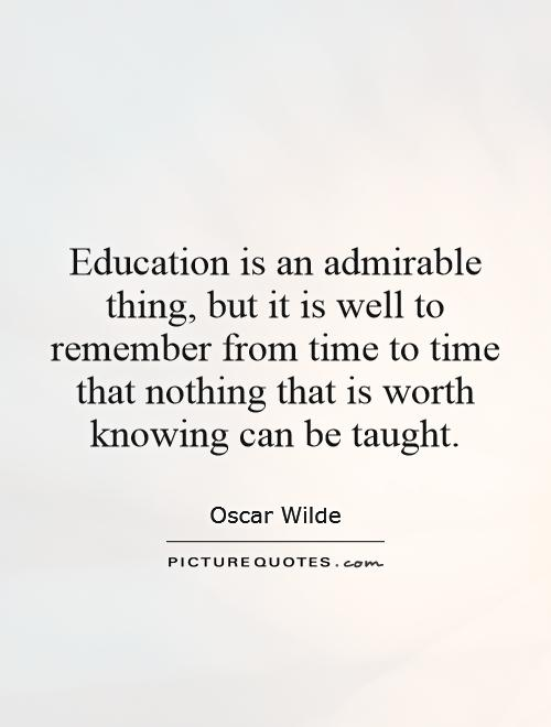 Education is an admirable thing, but it is well to remember from time to time that nothing that is worth knowing can be taught Picture Quote #1