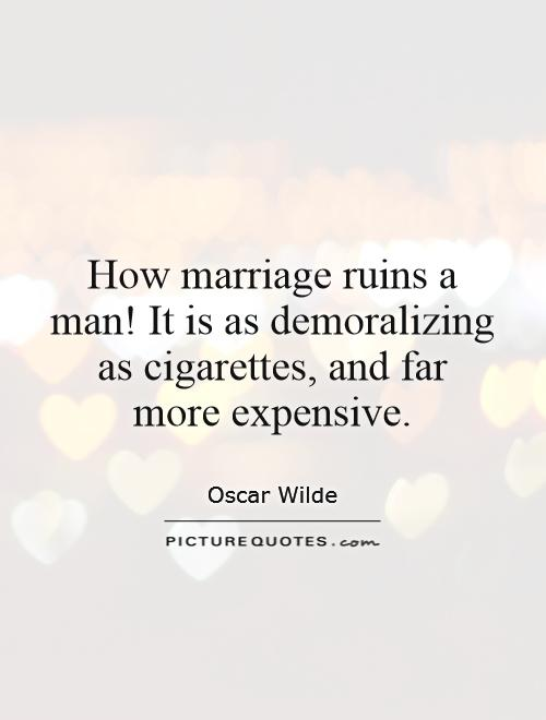 How marriage ruins a man! It is as demoralizing as cigarettes, and far  more expensive Picture Quote #1