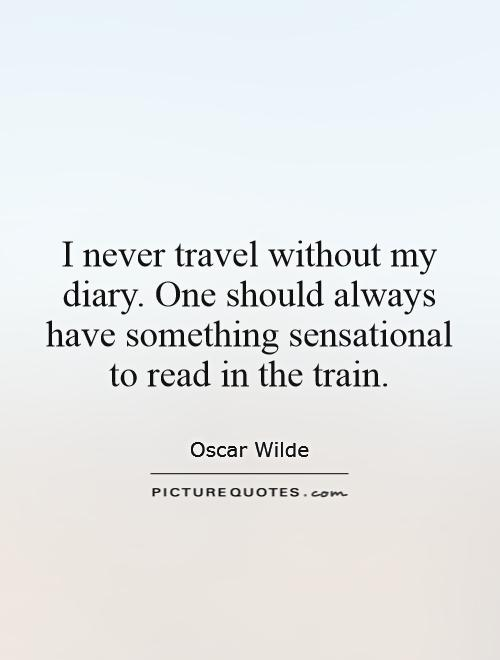 I never travel without my diary. One should always have something sensational to read in the train Picture Quote #1