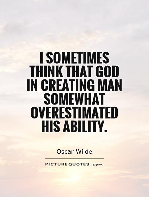 I sometimes think that God in creating man somewhat overestimated his ability Picture Quote #1