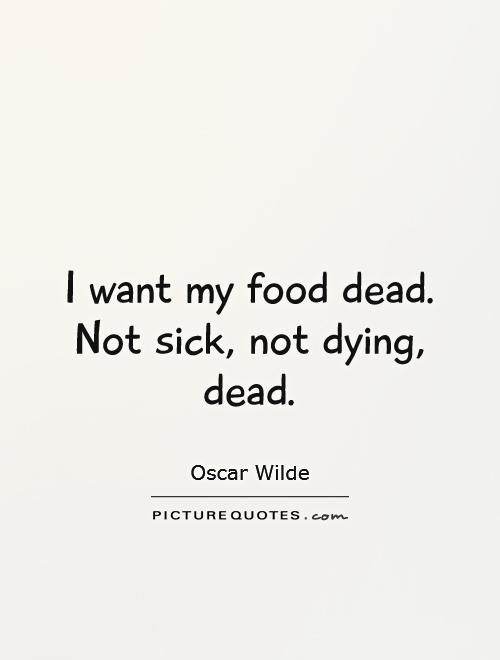 I want my food dead.  Not sick, not dying, dead Picture Quote #1
