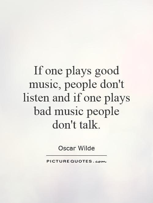 If one plays good music, people don't listen and if one plays bad music people don't talk Picture Quote #1