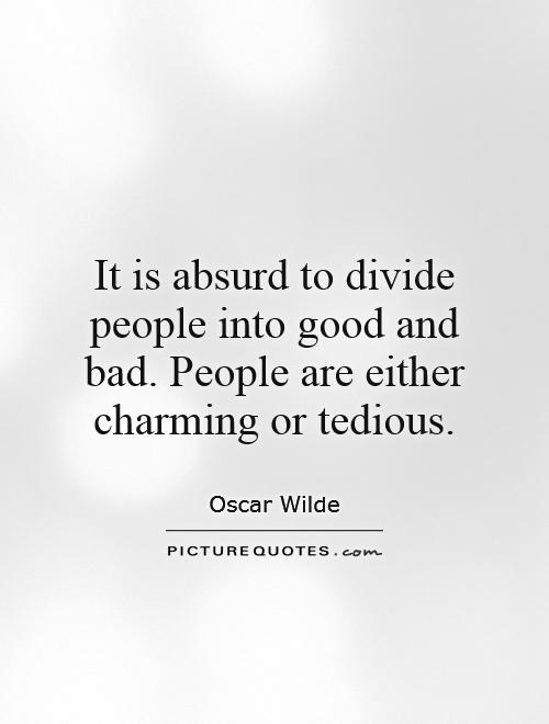 It is absurd to divide people into good and bad. People are either charming or tedious Picture Quote #1