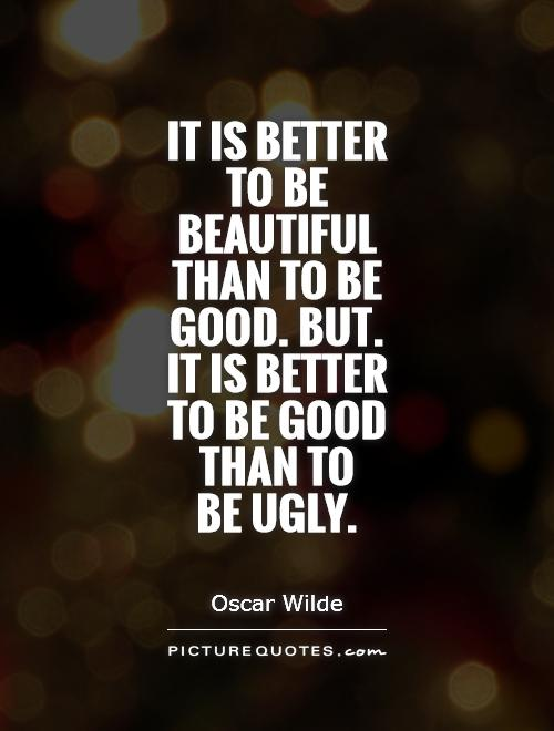 It is better to be beautiful than to be good. But. it is better to be good than to  be ugly Picture Quote #1